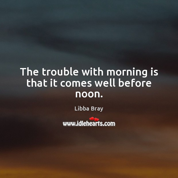 The trouble with morning is that it comes well before noon. Image