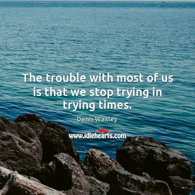 The trouble with most of us is that we stop trying in trying times. Denis Waitley Picture Quote