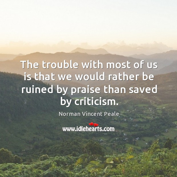 Image, The trouble with most of us is that we would rather be ruined by praise than saved by criticism.