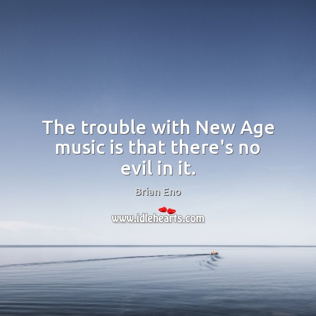 Image, The trouble with New Age music is that there's no evil in it.