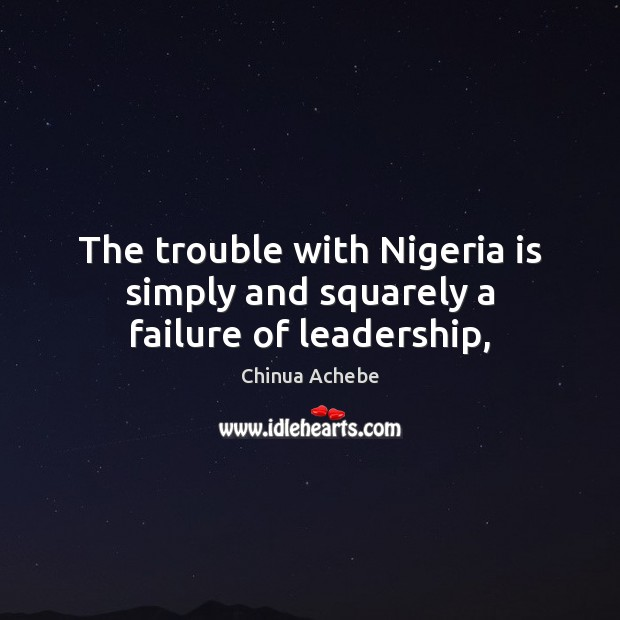 The trouble with Nigeria is simply and squarely a failure of leadership, Chinua Achebe Picture Quote