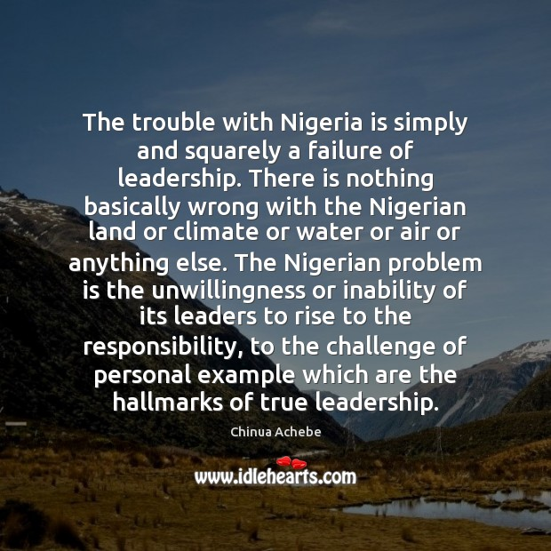 The trouble with Nigeria is simply and squarely a failure of leadership. Image