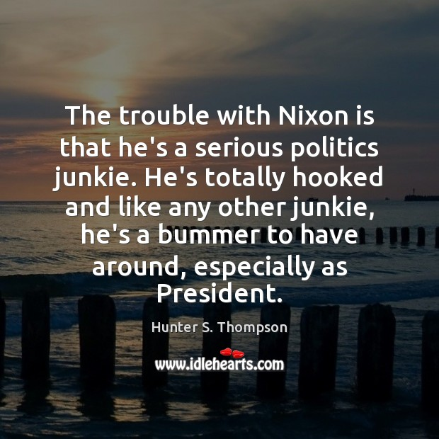 The trouble with Nixon is that he's a serious politics junkie. He's Hunter S. Thompson Picture Quote