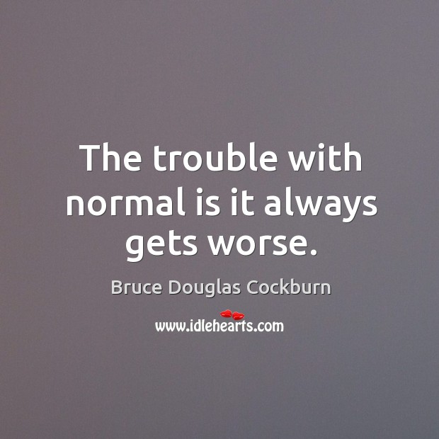 Image, The trouble with normal is it always gets worse.