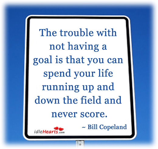 The Trouble With Not Having A Goal Is That…