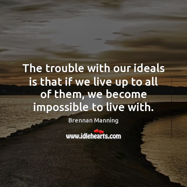 The trouble with our ideals is that if we live up to Image