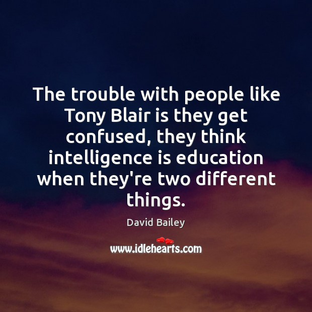 The trouble with people like Tony Blair is they get confused, they Image