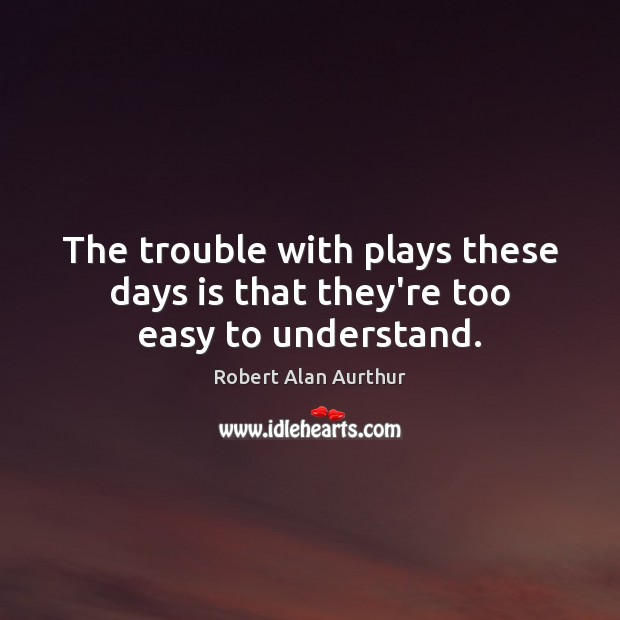 The trouble with plays these days is that they're too easy to understand. Image