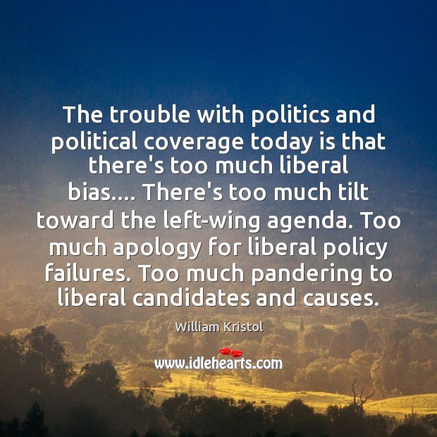 The trouble with politics and political coverage today is that there's too William Kristol Picture Quote