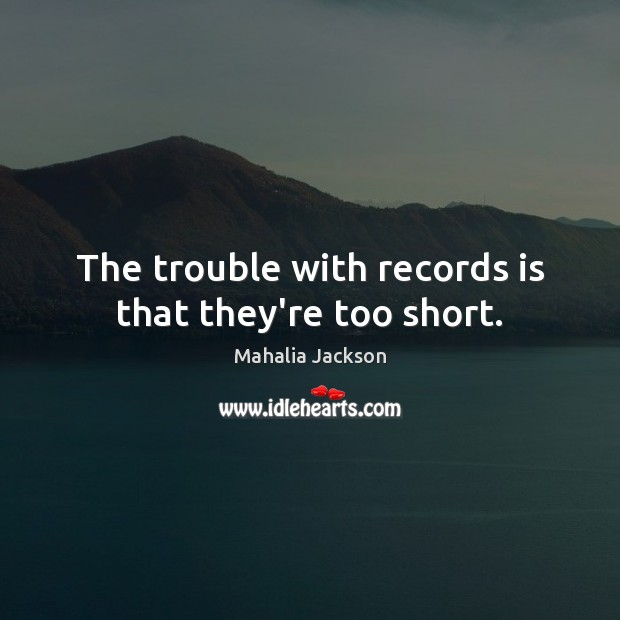 The trouble with records is that they're too short. Mahalia Jackson Picture Quote