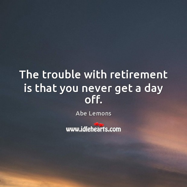 The trouble with retirement is that you never get a day off. Funny Retirement Quotes Image