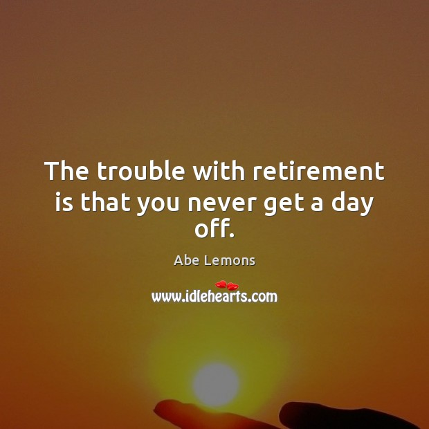 The trouble with retirement is that you never get a day off. Retirement Quotes Image