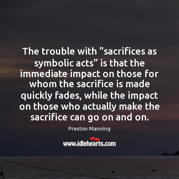 "The trouble with ""sacrifices as symbolic acts"" is that the immediate impact Sacrifice Quotes Image"