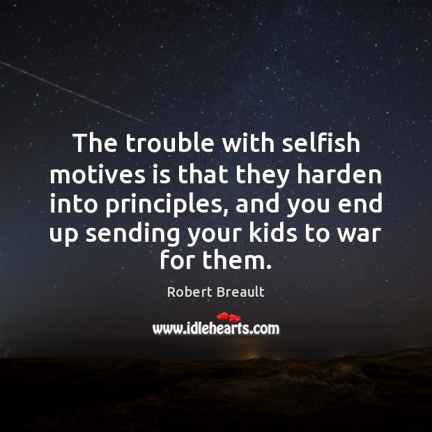 The trouble with selfish motives is that they harden into principles, and Robert Breault Picture Quote
