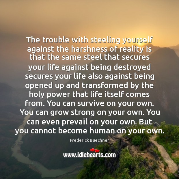 The trouble with steeling yourself against the harshness of reality is that Frederick Buechner Picture Quote