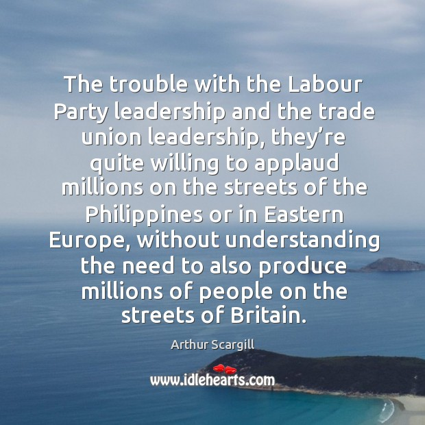 The trouble with the labour party leadership and the trade union leadership, they're quite willing Image