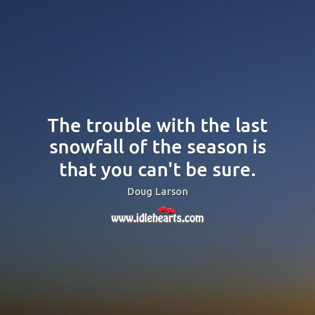 The trouble with the last snowfall of the season is that you can't be sure. Doug Larson Picture Quote