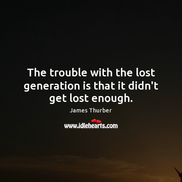 The trouble with the lost generation is that it didn't get lost enough. James Thurber Picture Quote