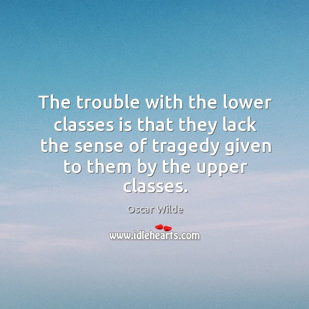 Image, The trouble with the lower classes is that they lack the sense