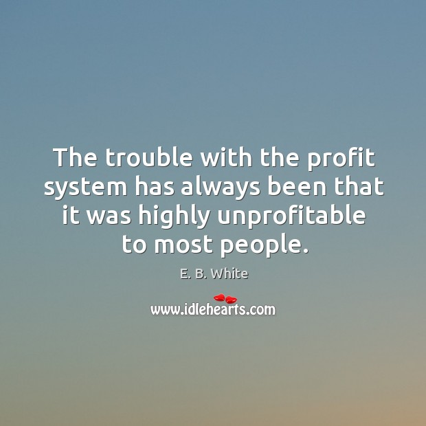 The trouble with the profit system has always been that it was highly unprofitable to most people. Image