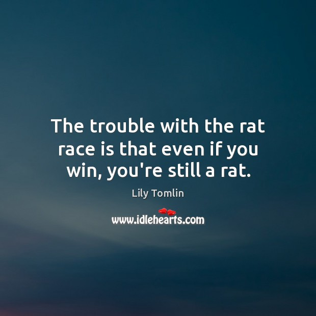 The trouble with the rat race is that even if you win, you're still a rat. Image