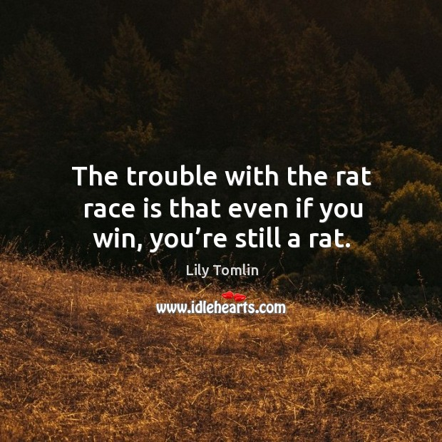 Image, The trouble with the rat race is that even if you win, you're still a rat.