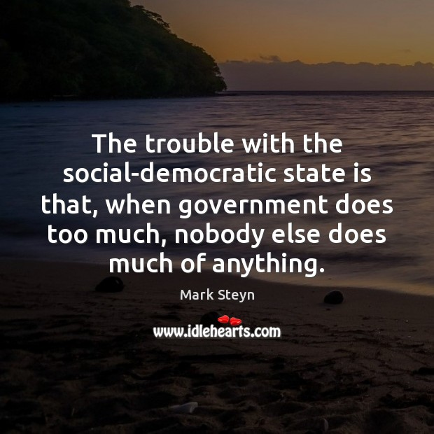 The trouble with the social-democratic state is that, when government does too Mark Steyn Picture Quote