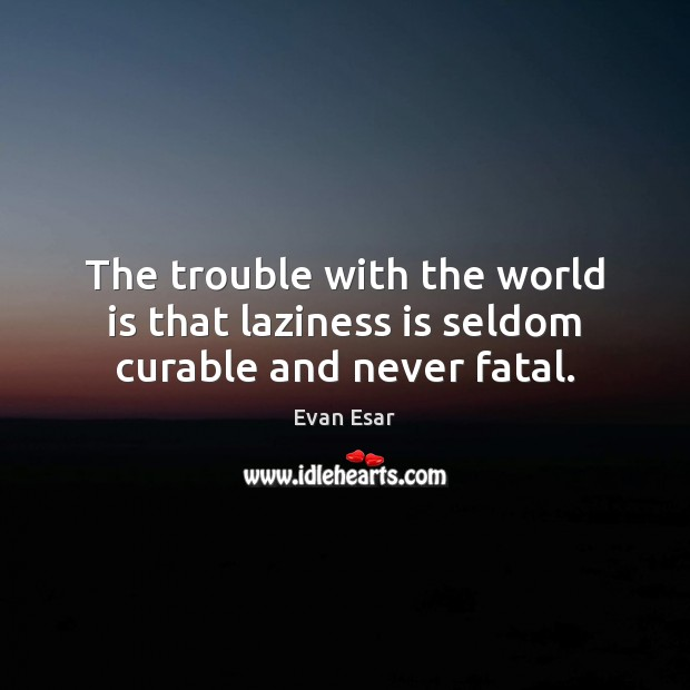 The trouble with the world is that laziness is seldom curable and never fatal. Image