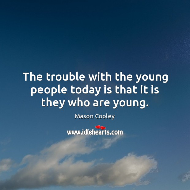 The trouble with the young people today is that it is they who are young. Image
