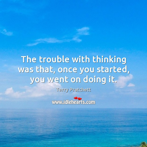 The trouble with thinking was that, once you started, you went on doing it. Image