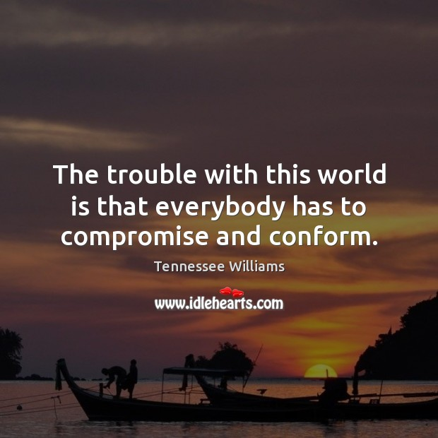 The trouble with this world is that everybody has to compromise and conform. Tennessee Williams Picture Quote