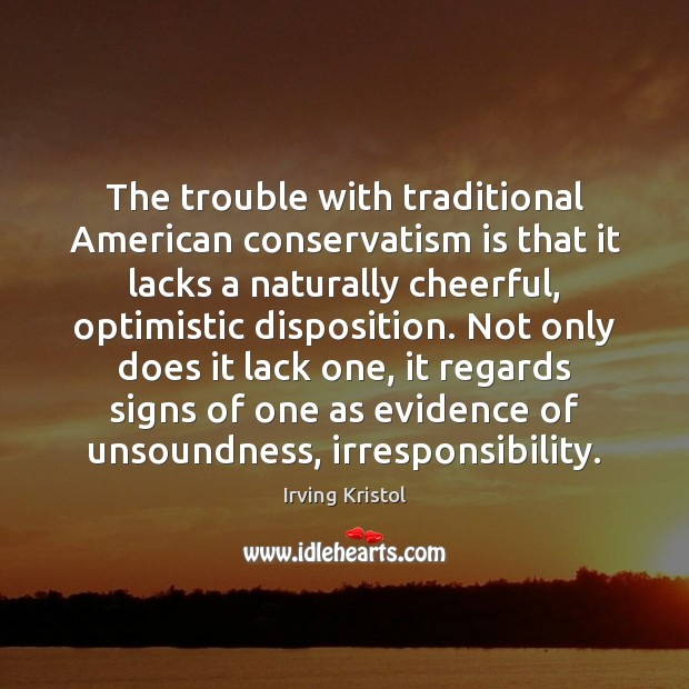 The trouble with traditional American conservatism is that it lacks a naturally Irving Kristol Picture Quote