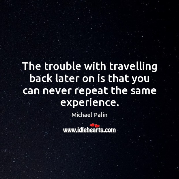 The trouble with travelling back later on is that you can never Michael Palin Picture Quote
