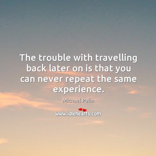 The trouble with travelling back later on is that you can never repeat the same experience. Michael Palin Picture Quote