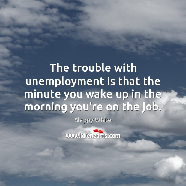 The trouble with unemployment is that the minute you wake up in Slappy White Picture Quote