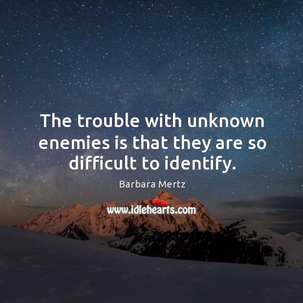 Image, The trouble with unknown enemies is that they are so difficult to identify.
