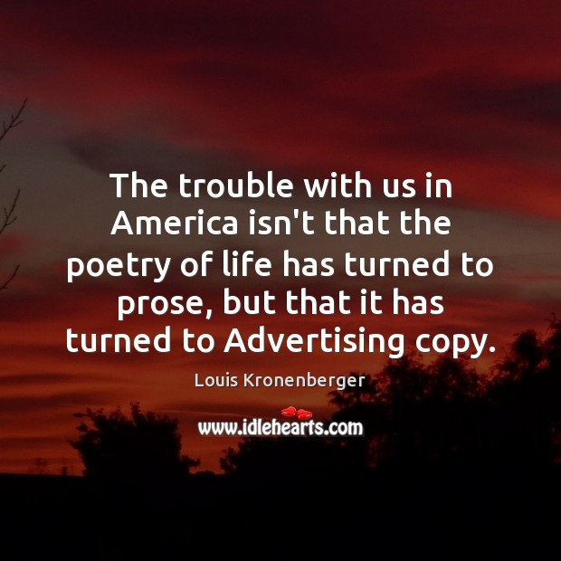 The trouble with us in America isn't that the poetry of life Louis Kronenberger Picture Quote