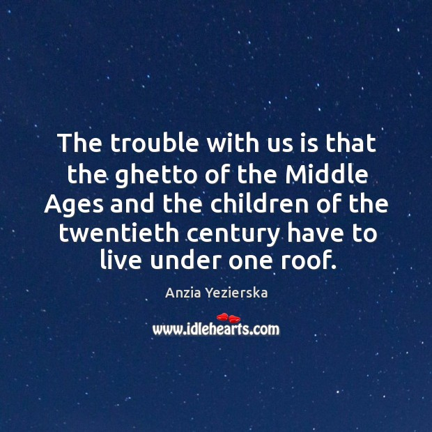 The trouble with us is that the ghetto of the middle ages and the children of the twentieth century Image