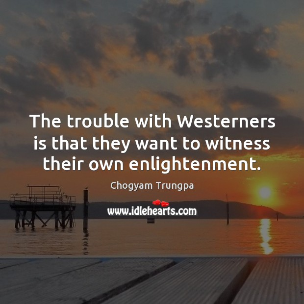 Image, The trouble with Westerners is that they want to witness their own enlightenment.