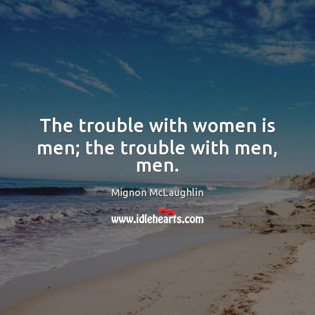 The trouble with women is men; the trouble with men, men. Mignon McLaughlin Picture Quote
