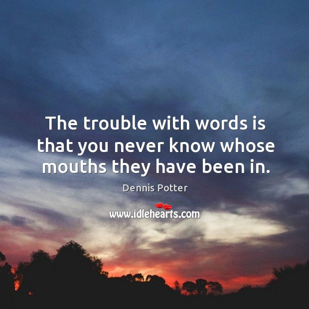 The trouble with words is that you never know whose mouths they have been in. Image