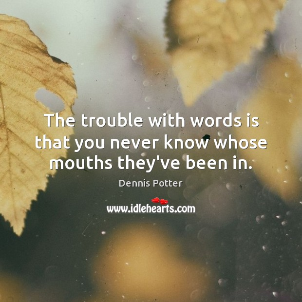 The trouble with words is that you never know whose mouths they've been in. Image