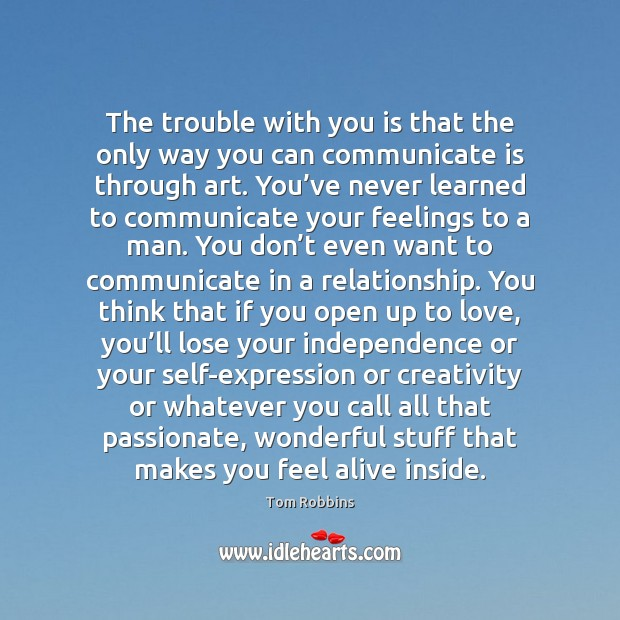 The trouble with you is that the only way you can communicate Independence Quotes Image