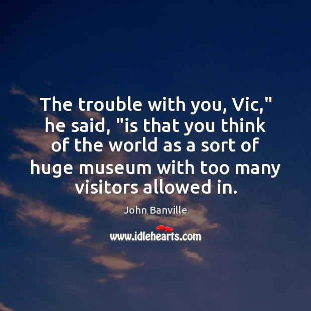 """The trouble with you, Vic,"""" he said, """"is that you think of John Banville Picture Quote"""