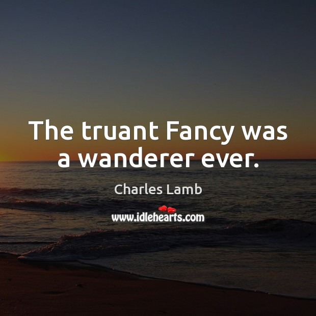 The truant Fancy was a wanderer ever. Image