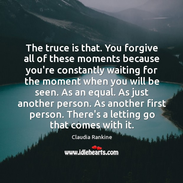 The truce is that. You forgive all of these moments because you're Claudia Rankine Picture Quote
