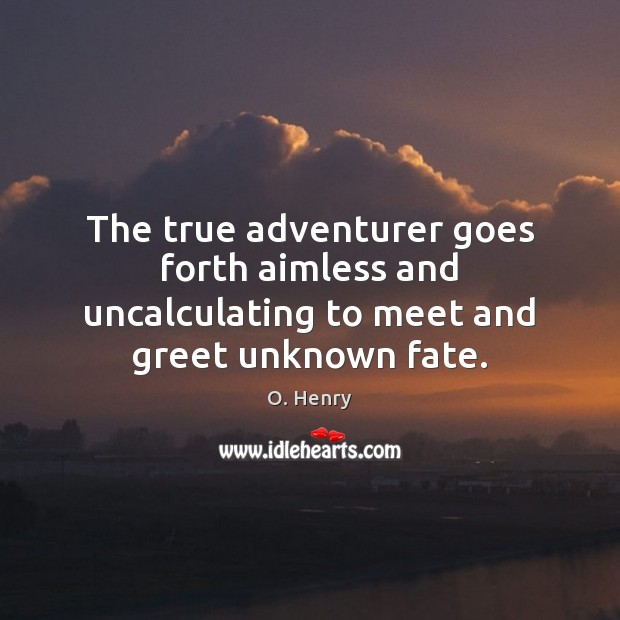 The true adventurer goes forth aimless and uncalculating to meet and greet unknown fate. O. Henry Picture Quote