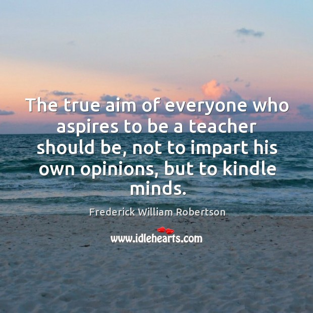 The true aim of everyone who aspires to be a teacher should be, not to impart his own opinions, but to kindle minds. Image