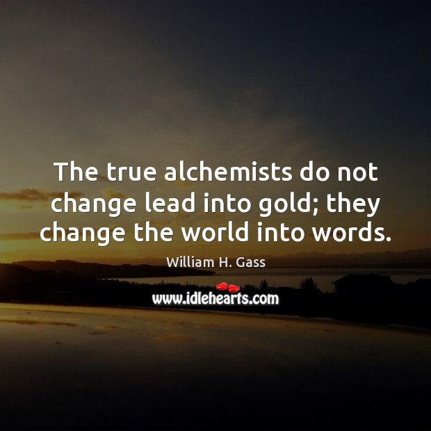 The true alchemists do not change lead into gold; they change the world into words. Image