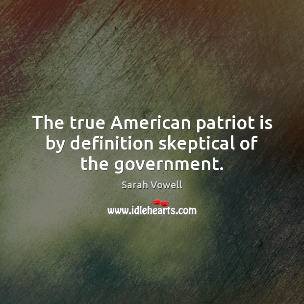 The true American patriot is by definition skeptical of the government. Sarah Vowell Picture Quote